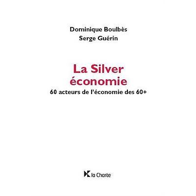 La Silver économie. 60 acteurs de l'économie des 60+.